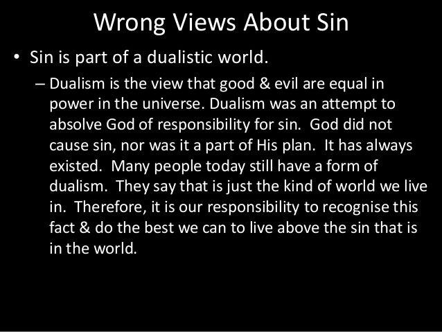 Wrong Views About Sin • Sin is part of a dualistic world. – Dualism is the view that good & evil are equal in power in the...