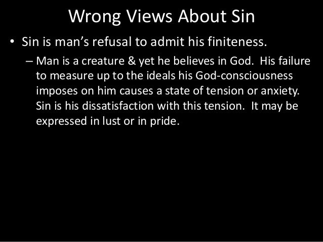 Wrong Views About Sin • Sin is man's refusal to admit his finiteness. – Man is a creature & yet he believes in God. His fa...