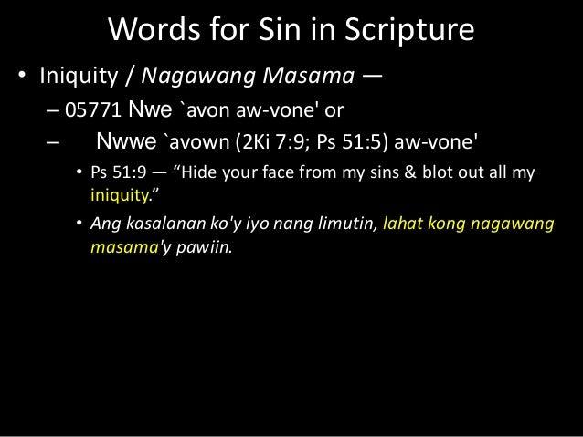 Words for Sin in Scripture • Iniquity / Nagawang Masama — – 05771 Nwe `avon aw-vone' or – Nwwe `avown (2Ki 7:9; Ps 51:5) a...