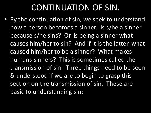 CONTINUATION OF SIN. • By the continuation of sin, we seek to understand how a person becomes a sinner. Is s/he a sinner b...