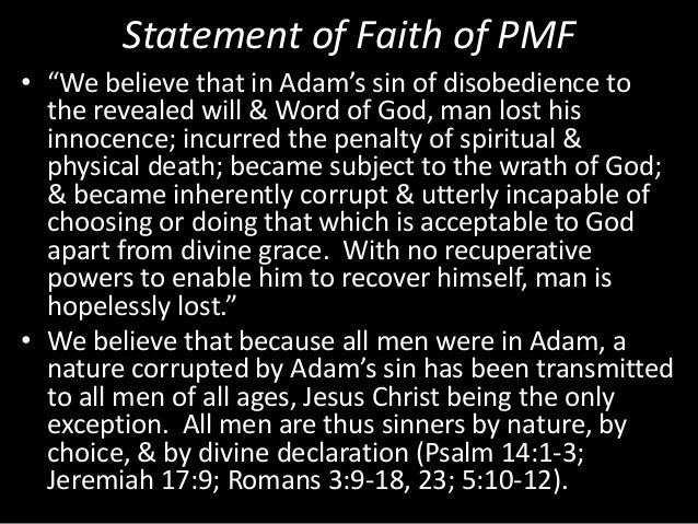 """Statement of Faith of PMF • """"We believe that in Adam's sin of disobedience to the revealed will & Word of God, man lost hi..."""