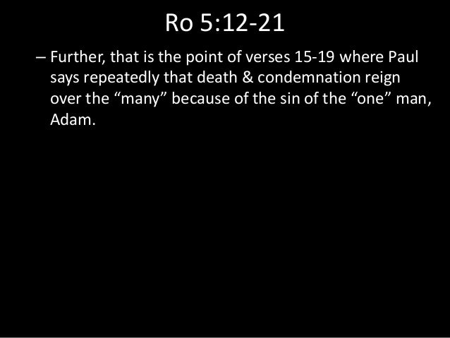 Ro 5:12-21 – Further, that is the point of verses 15-19 where Paul says repeatedly that death & condemnation reign over th...