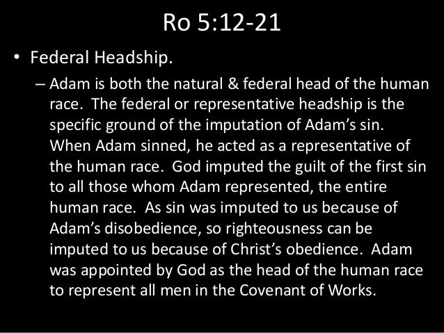 Ro 5:12-21 • Federal Headship. – Adam is both the natural & federal head of the human race. The federal or representative ...