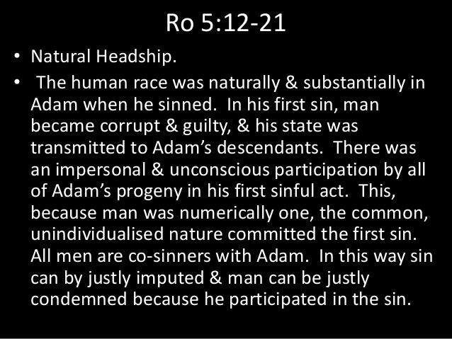 Ro 5:12-21 • Natural Headship. • The human race was naturally & substantially in Adam when he sinned. In his first sin, ma...
