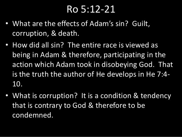 Ro 5:12-21 • What are the effects of Adam's sin? Guilt, corruption, & death. • How did all sin? The entire race is viewed ...