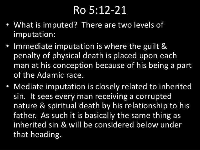 Ro 5:12-21 • What is imputed? There are two levels of imputation: • Immediate imputation is where the guilt & penalty of p...