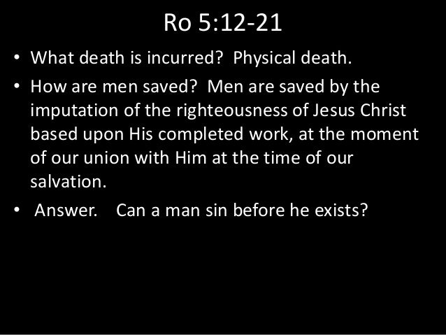 Ro 5:12-21 • What death is incurred? Physical death. • How are men saved? Men are saved by the imputation of the righteous...