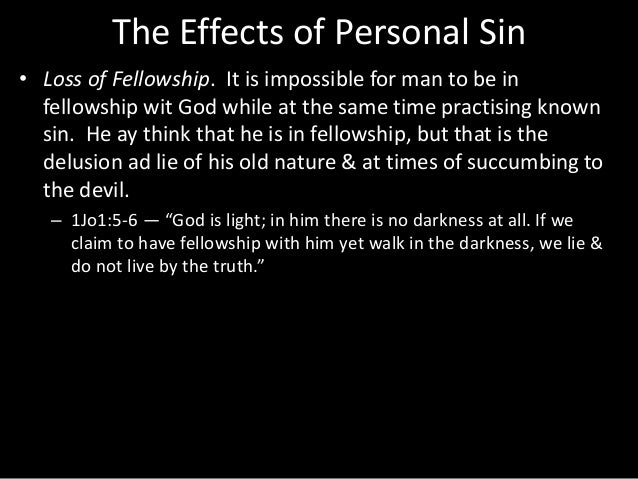 The Effects of Personal Sin • Loss of Fellowship. It is impossible for man to be in fellowship wit God while at the same t...