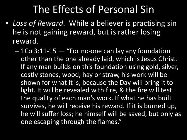 The Effects of Personal Sin • Loss of Reward. While a believer is practising sin he is not gaining reward, but is rather l...