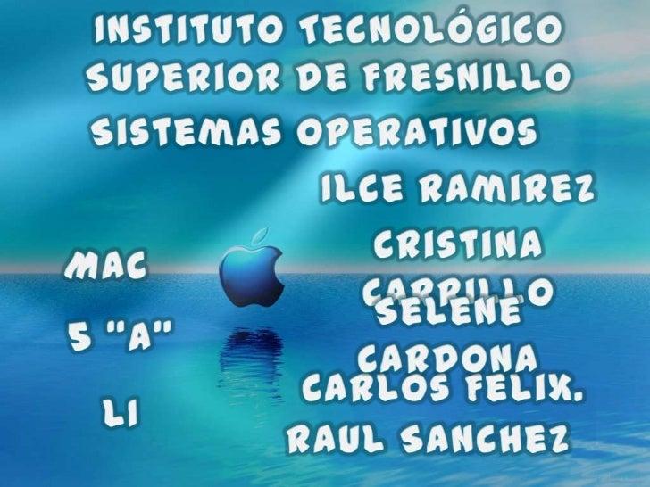 Instituto Tecnológico Superior de Fresnillo<br />Sistemas Operativos <br />Ilce Ramirez<br />Cristina Carrillo<br />MAC<br...