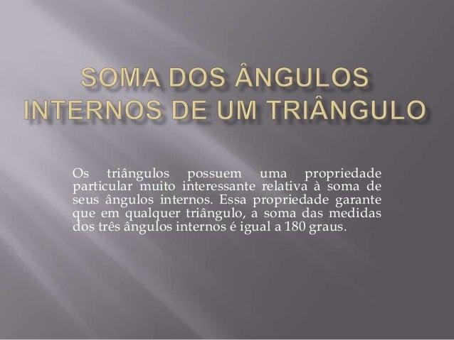 Os triângulos possuem uma propriedade particular muito interessante relativa à soma de seus ângulos internos. Essa proprie...