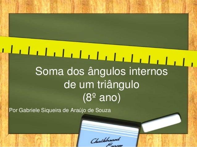 Soma dos ângulos internos de um triângulo (8º ano) Por Gabriele Siqueira de Araújo de Souza