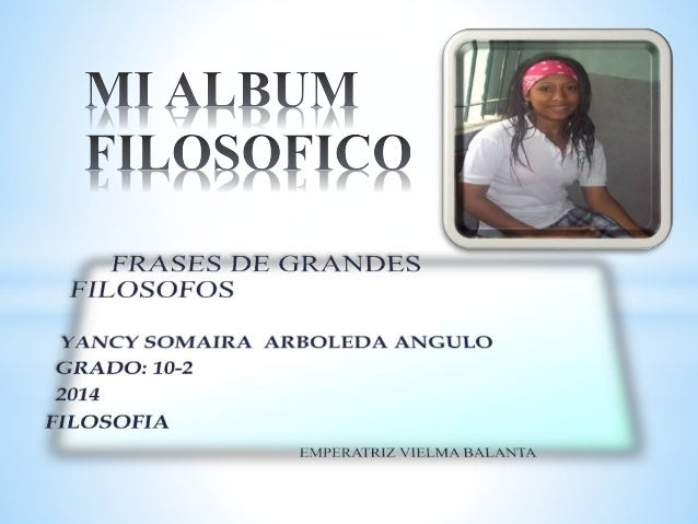 FILÉ : :m3      FRASES DE GRANDES FILOSOFOS  YANCY SOMAIRA ARBOLEDA ANGULO GRADO:  10-2 2014  FILOSOFIA  lzMPl-ZRATRIZ VHí...