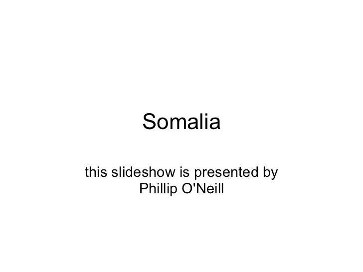 Somalia this slideshow is presentedby Phillip O'Neill