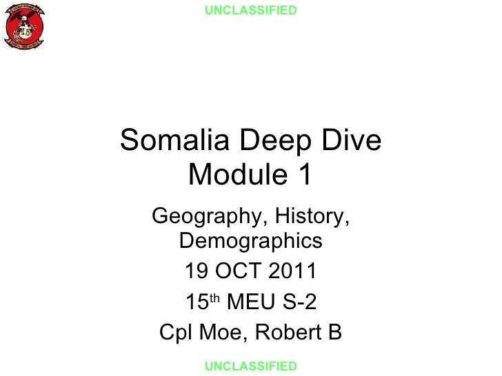 Somalia Deep Dive Module 1 Geography, History, Demographics 19 OCT 2011 15 th  MEU S-2 Cpl Moe, Robert B UNCLASSIFIED UNCL...