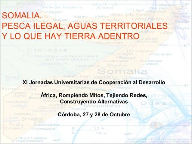 SOMALIA. PESCA ILEGAL, AGUAS TERRITORIALES Y LO QUE HAY TIERRA ADENTRO XI Jornadas Universitarias de Cooperación al Desarr...