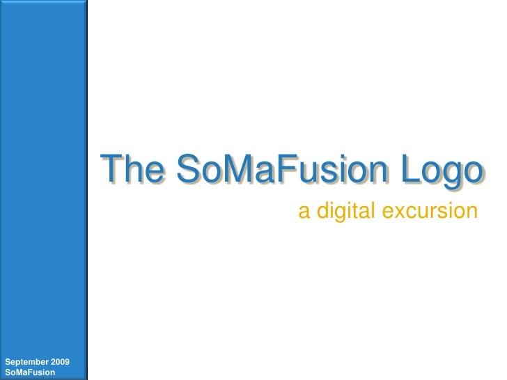 The SoMaFusion Logo<br />a digital excursion<br />September 2009<br />SoMaFusion<br />