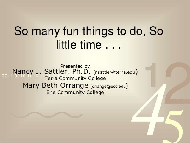 4210011 0010 1010 1101 0001 0100 1011 So many fun things to do, So little time . . . Presented by Nancy J. Sattler, Ph.D. ...