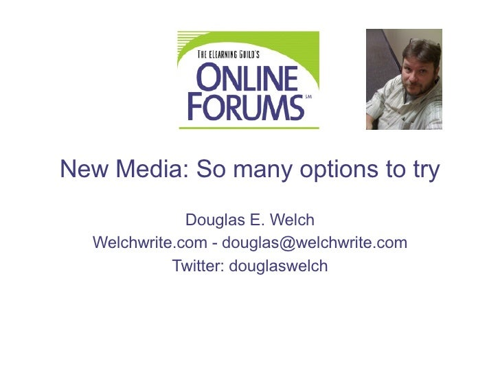 New Media: So many options to try Douglas E. Welch Welchwrite.com  -  [email_address] Twitter:  douglaswelch