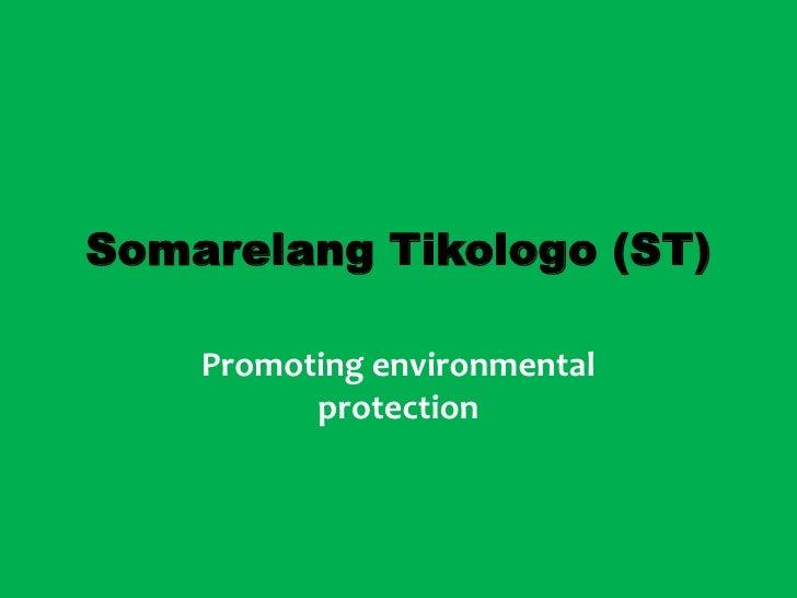 Somarelang Tikologo (ST)      Promoting environmental           protection
