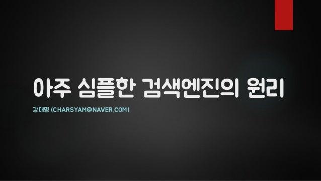 아주 심플한 검색엔진의 원리 강대명 (CHARSYAM@NAVER.COM)