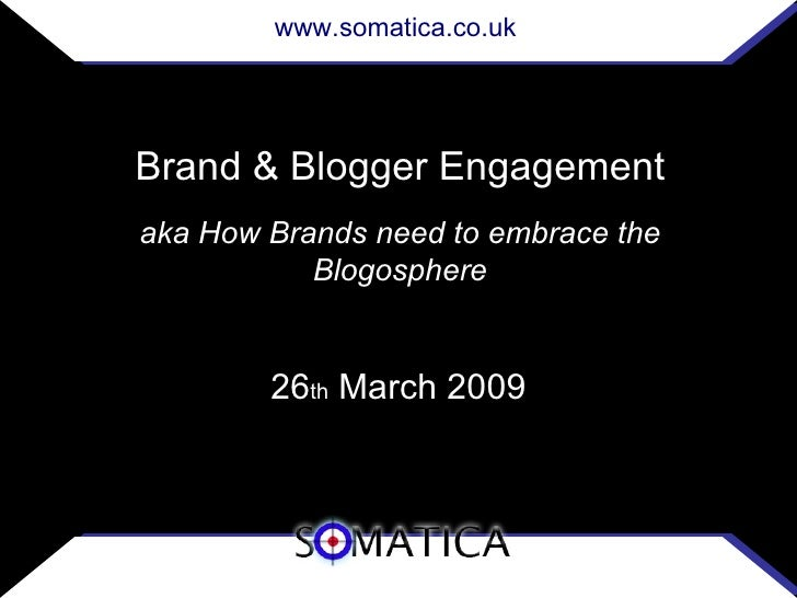 www.somatica.co.uk     Brand & Blogger Engagement aka How Brands need to embrace the            Blogosphere           26th...