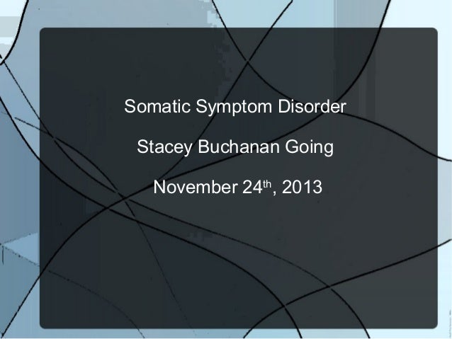 Somatic Symptom Disorder Stacey Buchanan Going November 24th, 2013