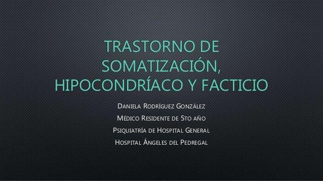 TRASTORNO DE SOMATIZACIÓN, HIPOCONDRÍACO Y FACTICIO DANIELA RODRÍGUEZ GONZÁLEZ MÉDICO RESIDENTE DE 5TO AÑO PSIQUIATRÍA DE ...