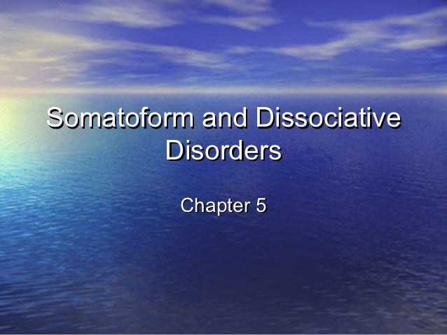 Somatoform and Dissociative        Disorders          Chapter 5