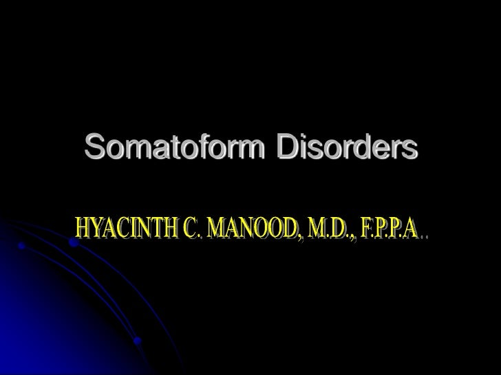 Somatoform Disorders<br />HYACINTH C. MANOOD, M.D., F.P.P.A..<br />