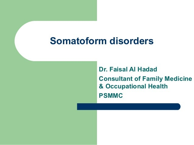 Somatoform disorders Dr. Faisal Al Hadad Consultant of Family Medicine & Occupational Health PSMMC