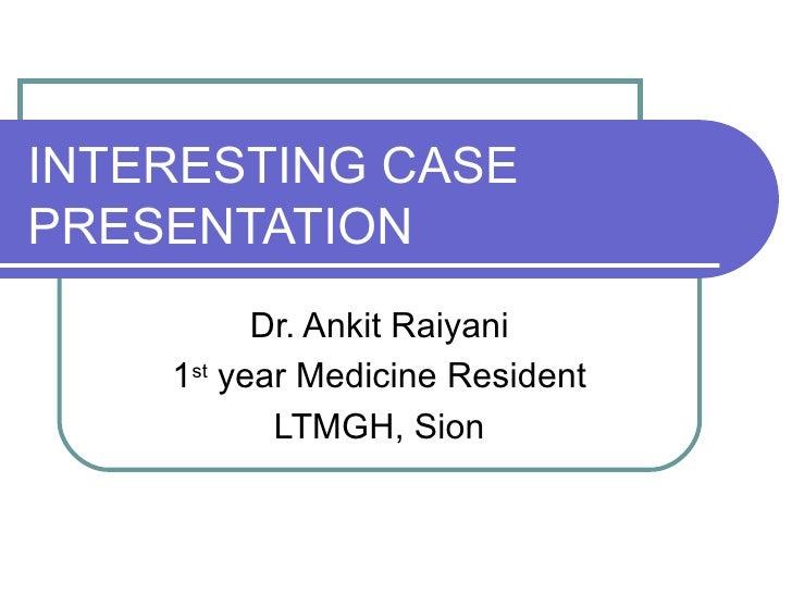 INTERESTING CASEPRESENTATION          Dr. Ankit Raiyani    1st year Medicine Resident           LTMGH, Sion