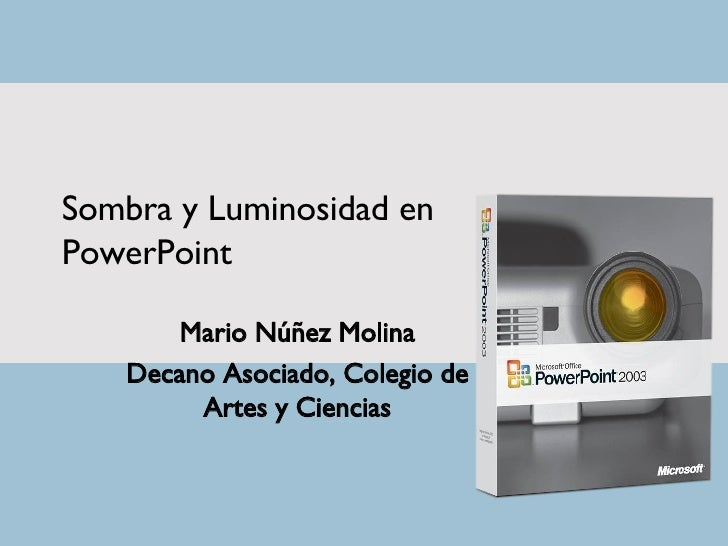 Sombra y Luminosidad en PowerPoint Mario Núñez Molina Decano Asociado, Colegio de Artes y Ciencias