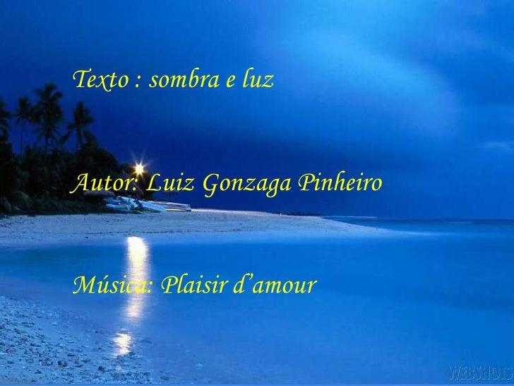 Texto : sombra e luz Autor: Luiz Gonzaga Pinheiro Música: Plaisir d'amour