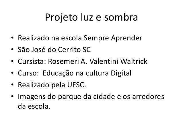Projeto luz e sombra • Realizado na escola Sempre Aprender • São José do Cerrito SC • Cursista: Rosemeri A. Valentini Walt...