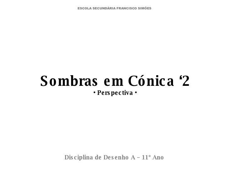 Sombras em Cónica '2 • Perspectiva • Disciplina de Desenho A – 11º Ano ESCOLA SECUNDÁRIA FRANCISCO SIMÕES