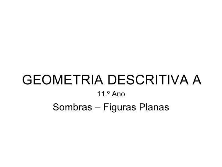 GEOMETRIA DESCRITIVA A            11.º Ano   Sombras – Figuras Planas