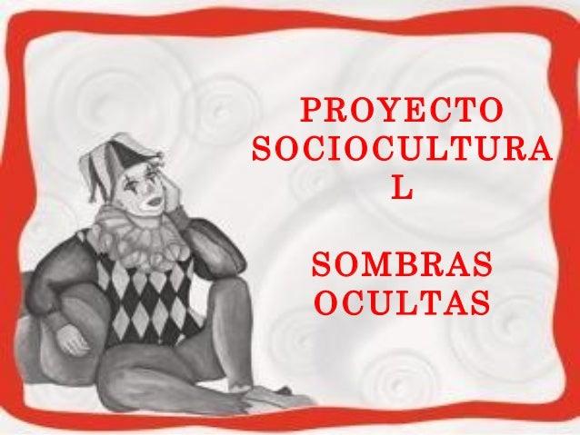 PROYECTO  SOCIOCULTURA  L  SOMBRAS  OCULTAS
