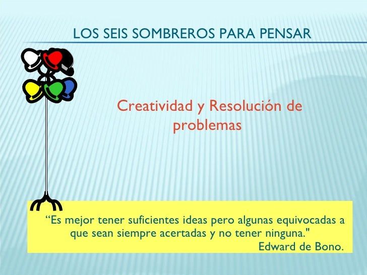 """LOS SEIS SOMBREROS PARA PENSAR Creatividad y Resolución de problemas   """" Es mejor tener suficientes ideas pero algunas equ..."""