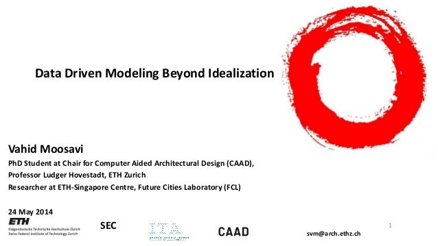 svm@arch.ethz.ch SEC Data Driven Modeling Beyond Idealization Vahid Moosavi PhD Student at Chair for Computer Aided Archit...