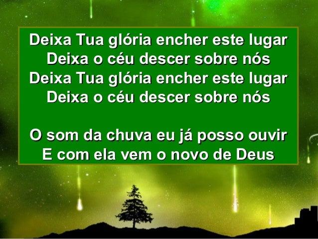 Deixa Tua glória encher este lugarDeixa Tua glória encher este lugar Deixa o céu descer sobre nósDeixa o céu descer sobre ...