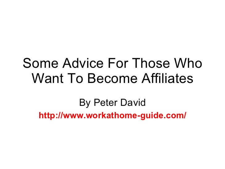 Some Advice For Those Who Want To Become Affiliates By Peter David http://www.workathome-guide.com/