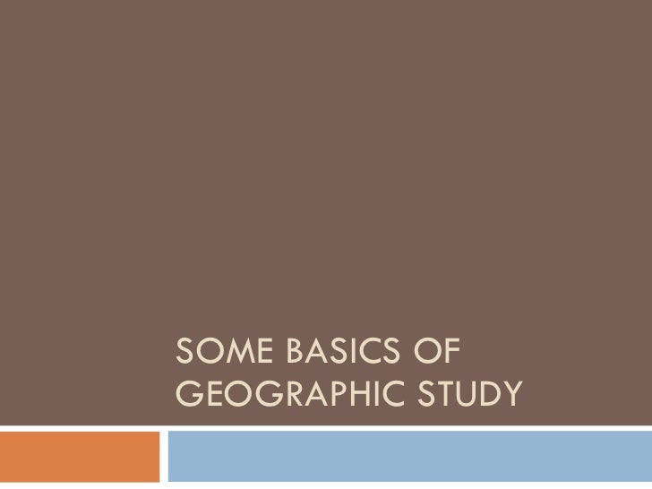 SOME BASICS OF GEOGRAPHIC STUDY