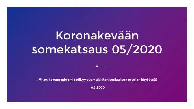 Koronakevään somekatsaus 05/2020 Miten koronaepidemia näkyy suomalaisten sosiaalisen median käytössä? 8.5.2020