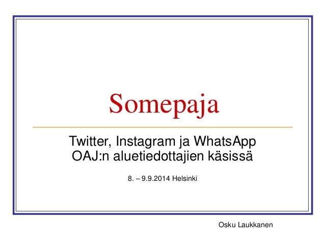 Somepaja  Twitter, Instagram ja WhatsApp  OAJ:n aluetiedottajien käsissä  8. – 9.9.2014 Helsinki  Osku Laukkanen
