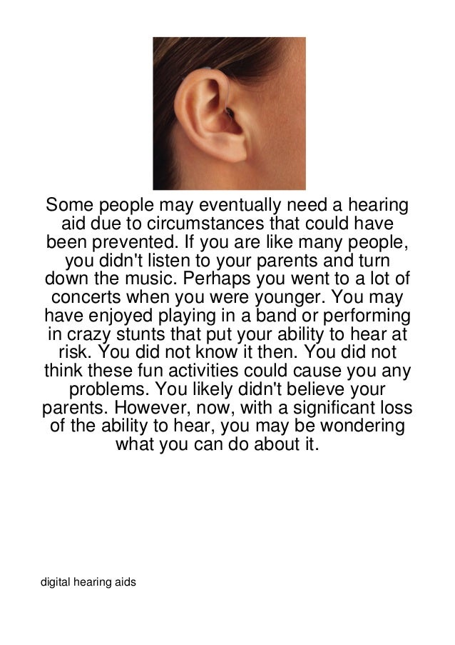 Some people may eventually need a hearing   aid due to circumstances that could havebeen prevented. If you are like many p...