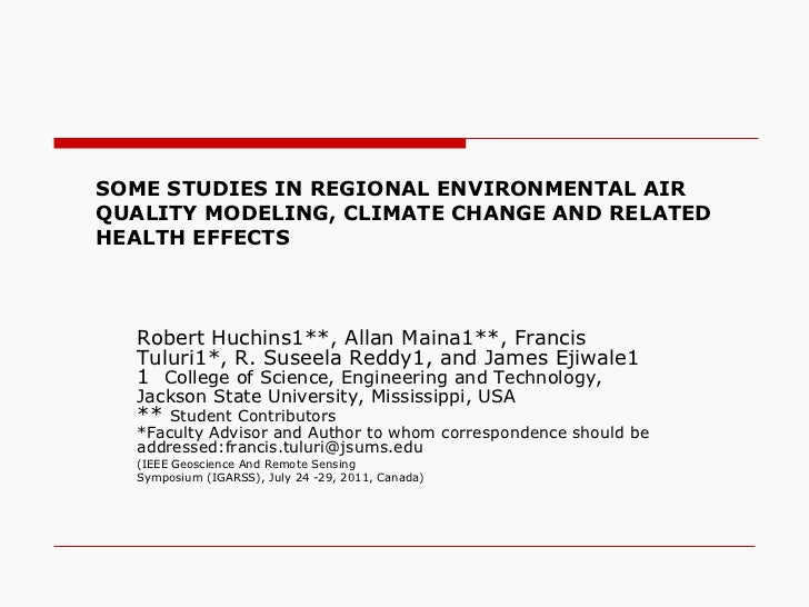 SOME STUDIES IN REGIONAL ENVIRONMENTAL AIR QUALITY MODELING, CLIMATE CHANGE AND RELATED HEALTH EFFECTS  Robert Huchins1**,...