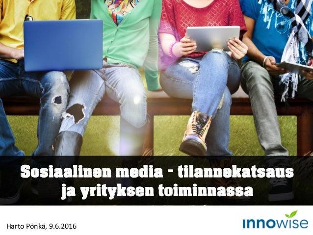 Sosiaalinen media – tilannekatsaus ja yrityksen toiminnassa Harto Pönkä, 9.6.2016