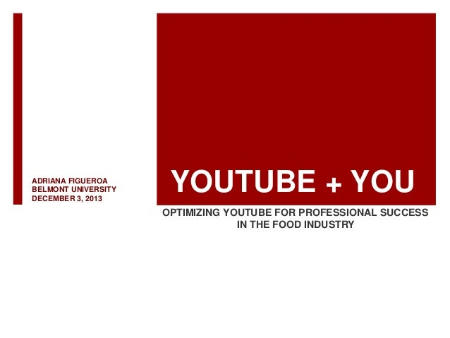 ADRIANA FIGUEROA BELMONT UNIVERSITY DECEMBER 3, 2013  YOUTUBE + YOU OPTIMIZING YOUTUBE FOR PROFESSIONAL SUCCESS IN THE FOO...