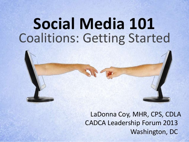 Social Media 101Coalitions: Getting Started            LaDonna Coy, MHR, CPS, CDLA           CADCA Leadership Forum 2013  ...